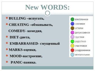 New WORDS: BULLING –иcпугать, CHEATING –обманывать, COMEDY- комедия, DIET-дие