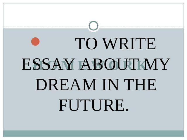 H O M E W O R K TO WRITE ESSAY ABOUT MY DREAM IN THE FUTURE.