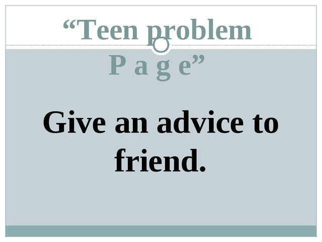 """Teen problem P a g e"" Give an advice to friend."