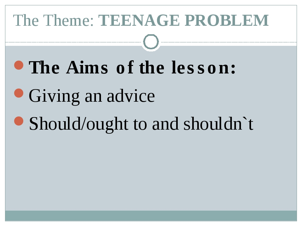 The Theme: TEENAGE PROBLEM The Aims of the lesson: Giving an advice Should/ou...