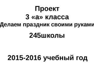 Проект 3 «а» класса «Делаем праздник своими руками» 2015-2016 учебный год 245