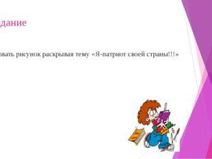 1-задание Рисовать рисунок раскрывая тему «Я-патриот своей страны!!!»
