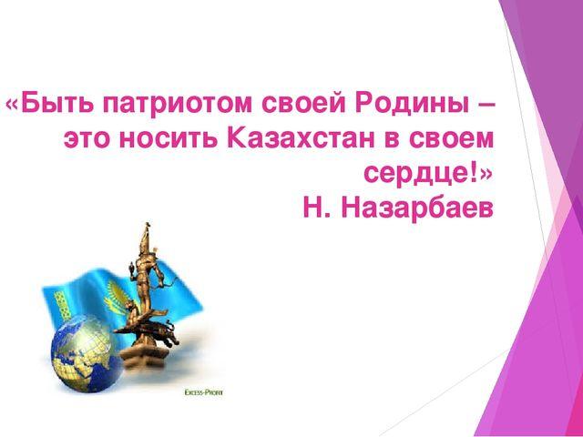 «Быть патриотом своей Родины –это носить Казахстан в своем сердце!» Н. Назарб...