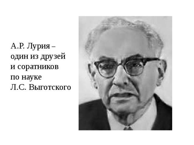 А.Р. Лурия – один из друзей и соратников по науке Л.С. Выготского
