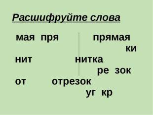 Расшифруйте слова мая пря прямая ки нит нитка ре зок от отрезок уг кр