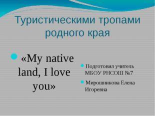 Туристическими тропами родного края «My native land, I love you» Подготовил у