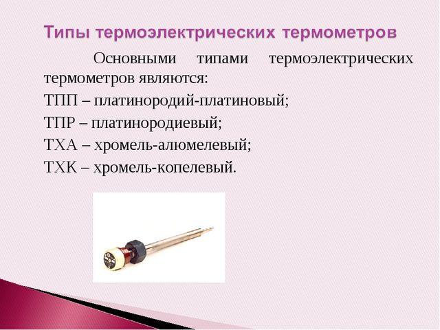 Основными типами термоэлектрических термометров являются: ТПП – платинородий...