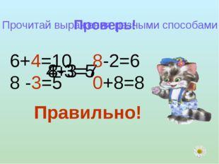 Проверь! 4+3=7 8-3=5 Прочитай выражения разными способами 6+4=10 8 -3=5 8-2=6