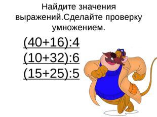 Найдите значения выражений.Сделайте проверку умножением. (40+16):4 (10+32):6