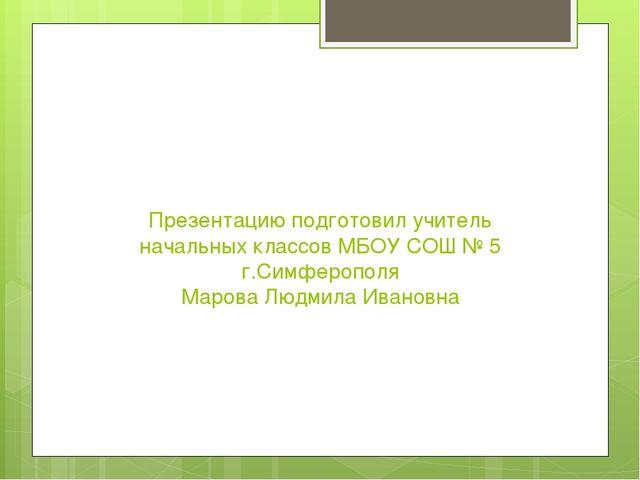 Презентацию подготовил учитель начальных классов МБОУ СОШ № 5 г.Симферополя М...