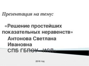 Презентация на тему: «Решение простейших показательных неравенств» Антонова С