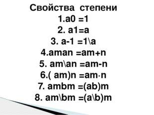 Свойства степени 1.а0 =1 2. а1=а 3. а-1 =1\а 4.aman =am+n 5. am\an =am-n 6.(