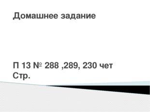 Домашнее задание П 13 № 288 ,289, 230 чет Стр.