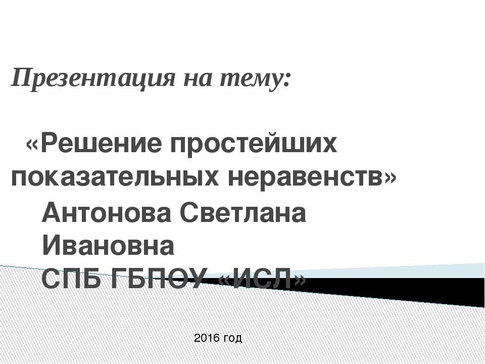 Презентация на тему: «Решение простейших показательных неравенств» Антонова С...