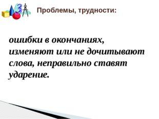 Проблемы, трудности: ошибки в окончаниях, изменяют или не дочитывают слова,