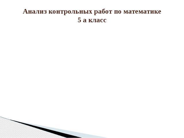 Анализ контрольных работ по математике 5 а класс