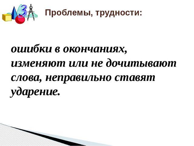 Проблемы, трудности: ошибки в окончаниях, изменяют или не дочитывают слова,...