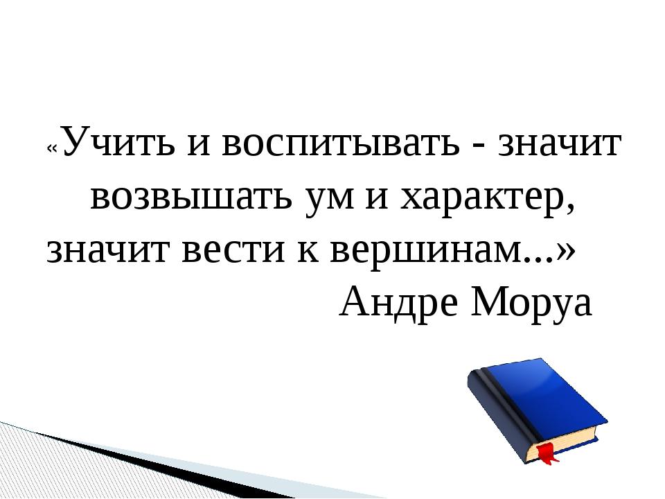 «Учить и воспитывать - значит возвышать ум и характер, значит вести к вершин...
