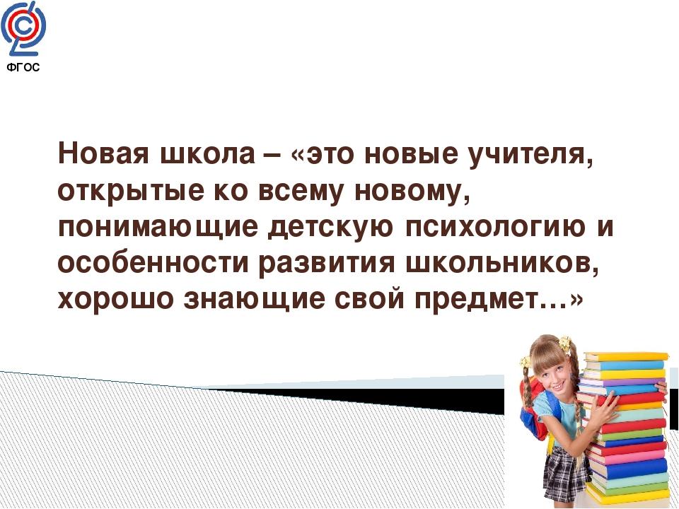 ФГОС Новая школа – «это новые учителя, открытые ко всему новому, понимающие...