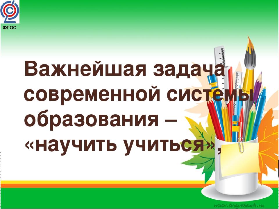 ФГОС Важнейшая задача современной системы образования – «научить учиться»,