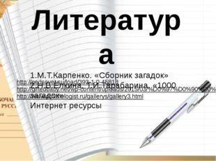 Литература 1.М.Т.Карпенко. «Сборник загадок» 2.Н.В.Ёлкина, Т.И.Тарабарина. «