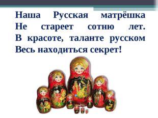 Наша Русская матрёшка Не стареет сотню лет. В красоте, таланте русском Весь н