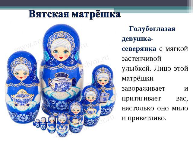 Голубоглазая девушка-северянка с мягкой застенчивой улыбкой. Лицо этой матрёш...