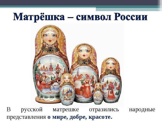 В русской матрешке отразились народные представления о мире, добре, красоте.