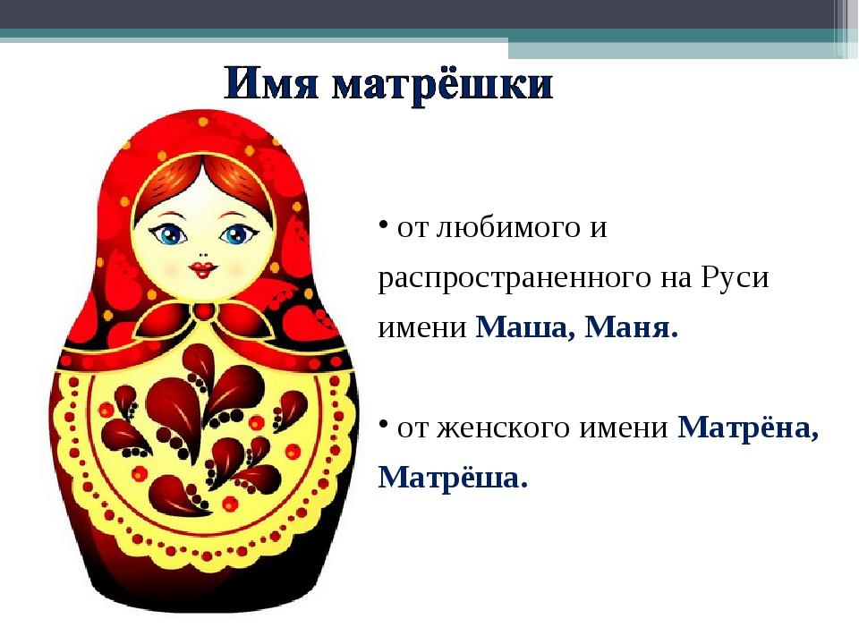 от любимого и распространенного на Руси имени Маша, Маня. от женского имени...