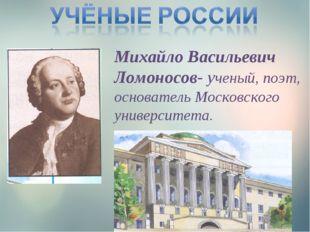 Михайло Васильевич Ломоносов- ученый, поэт, основатель Московского университе