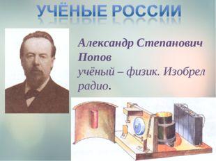 Александр Степанович Попов учёный – физик. Изобрел радио.