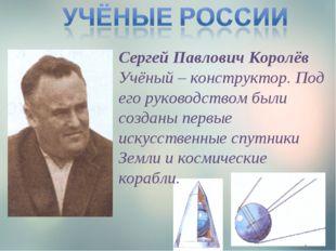 Сергей Павлович Королёв Учёный – конструктор. Под его руководством были созда