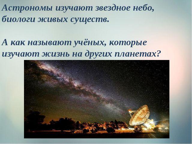 Астрономы изучают звездное небо, биологи живых существ. А как называют учёных...