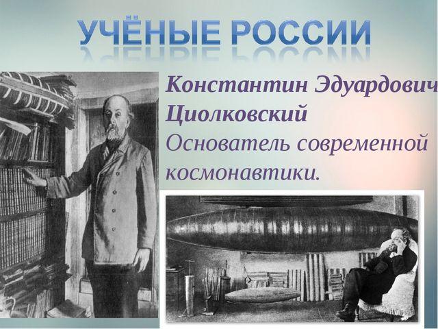Константин Эдуардович Циолковский Основатель современной космонавтики.