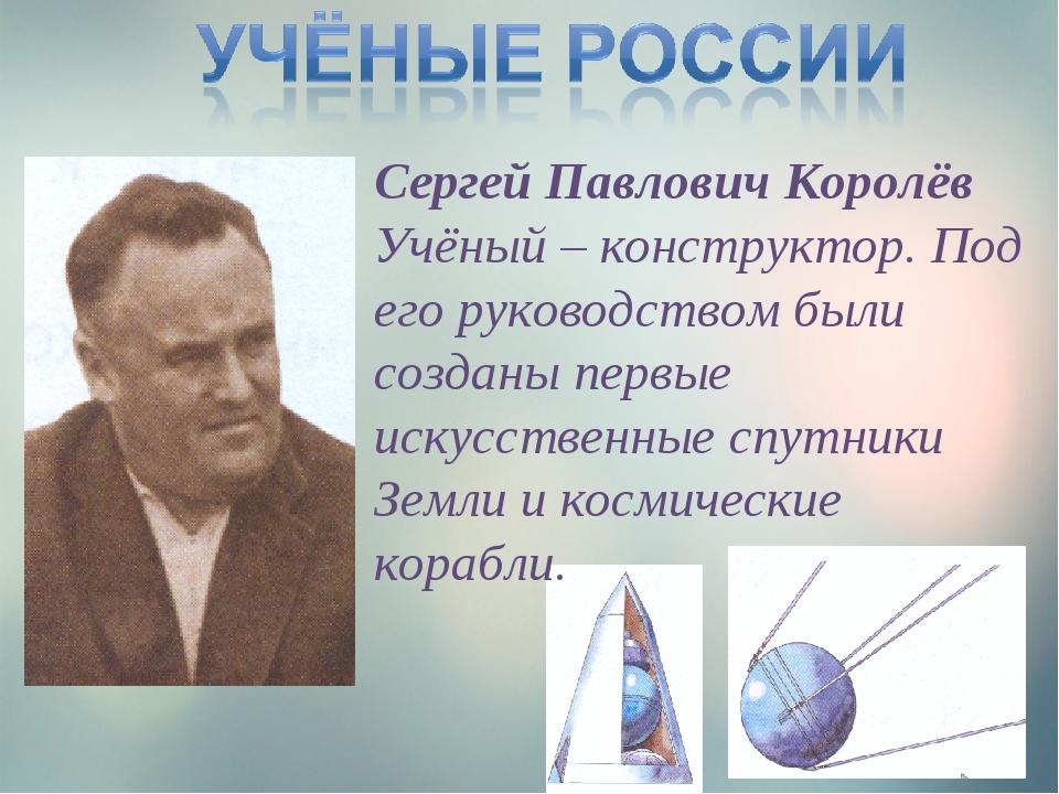 Сергей Павлович Королёв Учёный – конструктор. Под его руководством были созда...