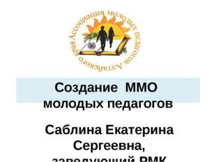 Создание ММО молодых педагогов Саблина Екатерина Сергеевна, заведующий РМК ко