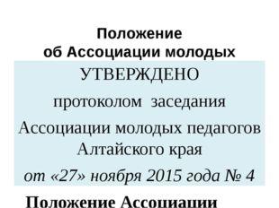 Положение об Ассоциации молодых педагогов Алтайского края УТВЕРЖДЕНО протокол