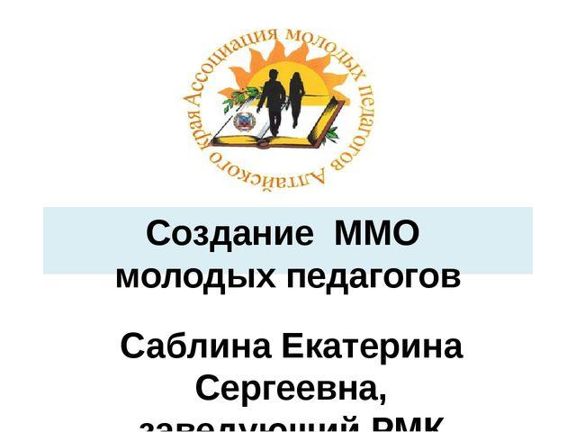 Создание ММО молодых педагогов Саблина Екатерина Сергеевна, заведующий РМК ко...