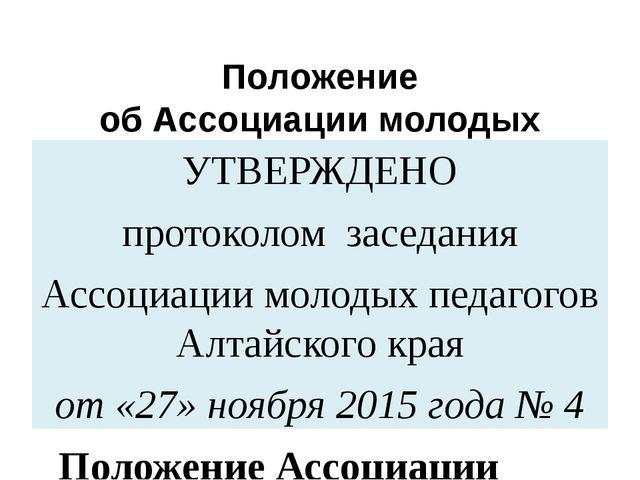 Положение об Ассоциации молодых педагогов Алтайского края УТВЕРЖДЕНО протокол...