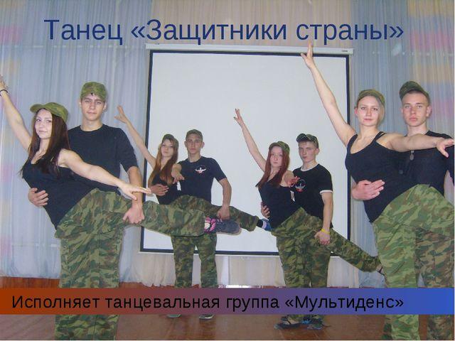 Танец «Защитники страны» Исполняет танцевальная группа «Мультиденс»