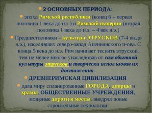 2 ОСНОВНЫХ ПЕРИОДА: эпоха Римской республики (конец 6 – первая половина 1 век
