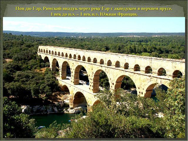 Пон дю Гар. Римский виадук через реку Гар с акведуком в верхнем ярусе. 1 век...