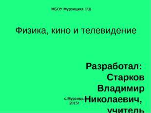 Физика, кино и телевидение Разработал: Старков Владимир Николаевич, учитель ф
