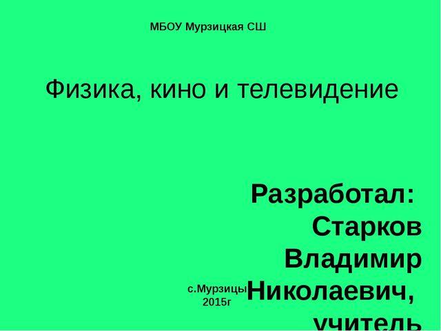 Физика, кино и телевидение Разработал: Старков Владимир Николаевич, учитель ф...