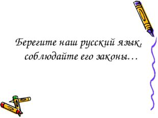 Берегите наш русский язык, соблюдайте его законы…