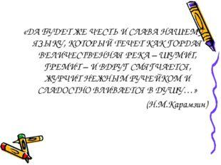 «ДА БУДЕТ ЖЕ ЧЕСТЬ И СЛАВА НАШЕМУ ЯЗЫКУ, КОТОРЫЙ ТЕЧЕТ КАК ГОРДАЯ ВЕЛИЧЕСТВЕН