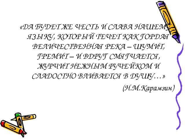 «ДА БУДЕТ ЖЕ ЧЕСТЬ И СЛАВА НАШЕМУ ЯЗЫКУ, КОТОРЫЙ ТЕЧЕТ КАК ГОРДАЯ ВЕЛИЧЕСТВЕН...