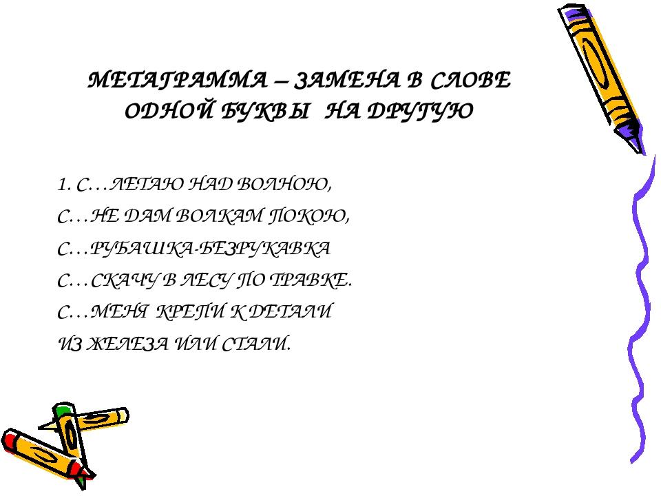 МЕТАГРАММА – ЗАМЕНА В СЛОВЕ ОДНОЙ БУКВЫ НА ДРУГУЮ 1. С…ЛЕТАЮ НАД ВОЛНОЮ, С…НЕ...