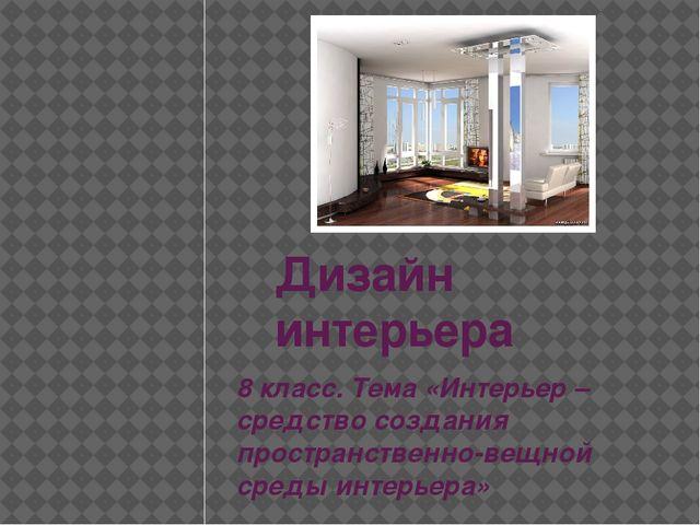 Дизайн интерьера 8 класс. Тема «Интерьер – средство создания пространственно-...