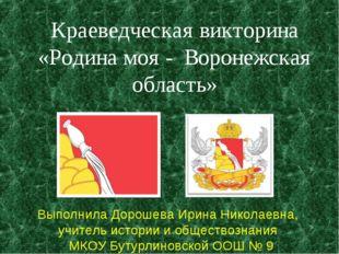 Краеведческая викторина «Родина моя - Воронежская область» Выполнила Дорошева